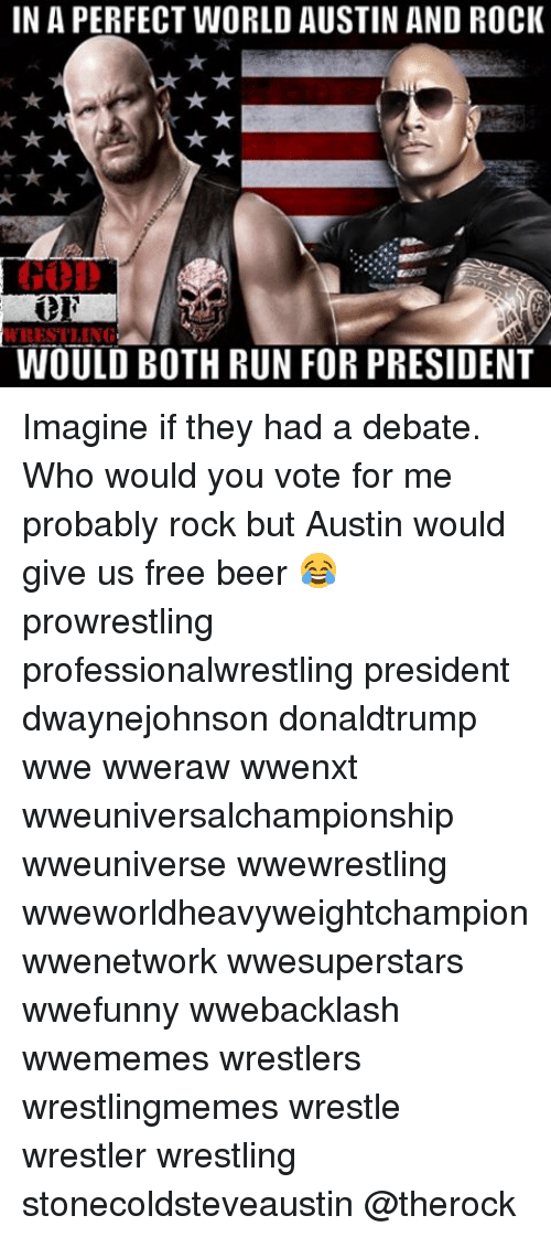 Beer, Memes, and Run: INAPERFECT WORLD AUSTIN AND ROCK  WRESTLING  WOULD BOTH RUN FOR PRESIDENT Imagine if they had a debate. Who would you vote for me probably rock but Austin would give us free beer 😂 prowrestling professionalwrestling president dwaynejohnson donaldtrump wwe wweraw wwenxt wweuniversalchampionship wweuniverse wwewrestling wweworldheavyweightchampion wwenetwork wwesuperstars wwefunny wwebacklash wwememes wrestlers wrestlingmemes wrestle wrestler wrestling stonecoldsteveaustin @therock