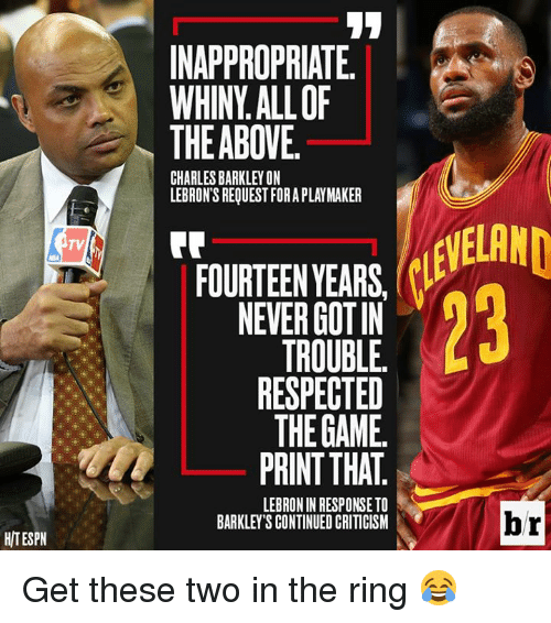 The Game, The Ring, and Charles Barkley: INAPPROPRIATE  WHINY.ALLOF  THEABOVE.  CHARLES BARKLEY ON  LEBRON'S REQUEST FORA PLAYMAKER  TV  FOURTEENYEARS·CLEVELAND  FOURTEEN YEARS,  NEVER GOTIN  TROUBLE.  RESPECTED  THE GAME.  PRINT THAT  LEBRON IN RESPONSE TO  BARKLEY'S CONTINUED CRITICISM  br  HITESPN Get these two in the ring 😂