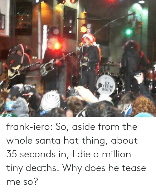 Tumblr, Blog, and Http: INATE frank-iero: So, aside from the whole santa hat thing, about 35 seconds in, I die a million tiny deaths. Why does he tease me so?