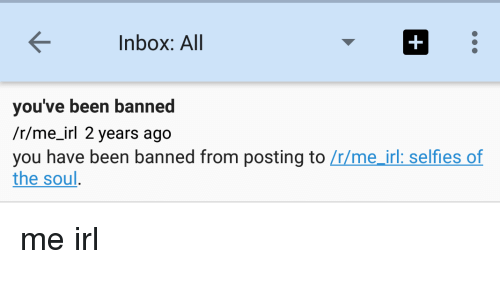 Inbox, Irl, and Me IRL: Inbox: All  you've been banned  /r/me irl 2 years ago  you have been banned from posting to  Lrlme irl: selfles of  the soul me irl