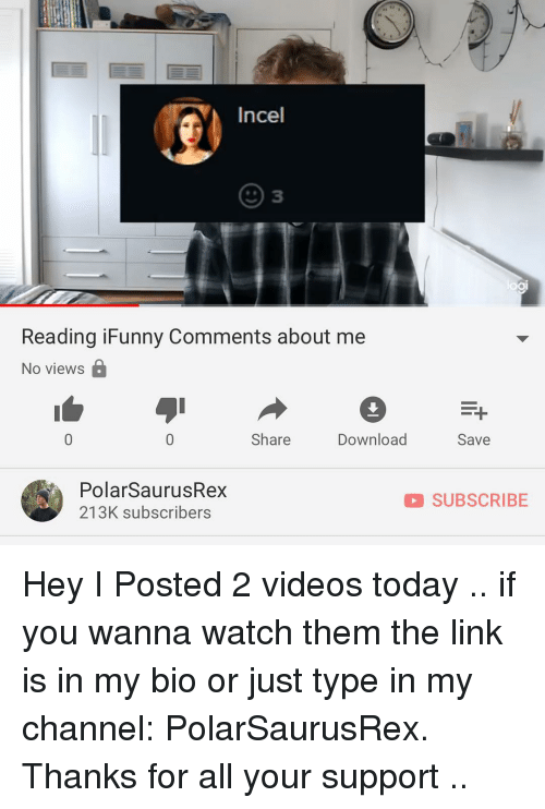 Memes, Videos, and Link: Incel  2) 3  Reading iFunny Comments about me  No views  Share  Download  Save  PolarSaurusRex  213K subscribers  SUBSCRIBE Hey I Posted 2 videos today .. if you wanna watch them the link is in my bio or just type in my channel: PolarSaurusRex. Thanks for all your support ..