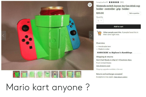 Mario Kart, Nintendo, and Mario: Inceptualize3D (180)  Nintendo switch Joycon Joy Con drink cup  holder-controller -grip-holder  $20.00  Quantity  Ask a question  Add to cart  o  Other people want this. 9 people have this in  their carts right now.  Overview  . Handmade item  Made to order  SUBSCRIBE to BigDave's Ramblings  Shipping & returns  Get it fast! Ready to ship in 1-3 business days  From United States  Get shipping cost  Shipping upgrades available in the cart  Returns and exchanges accepted  Exceptions may apply. See return policy Mario kart anyone ?