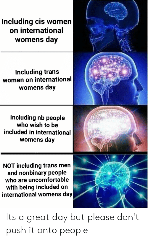 International Women's Day, Women, and International: Including cis women  on international  womens day  Including trans  women on international  womens day  Including nb people  who wish to be  included in international  womens day  NOT including trans men  and nonbinary people  who are uncomfortable  with being included on  international womens day Its a great day but please don't push it onto people