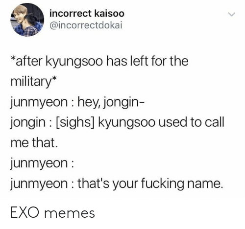 Fucking, Memes, and Military: incorrect kaisoo  @incorrectdokai  after kyungsoo has left for the  military*  junmyeon hey, jongin-  jongin [sighs] kyungsoo used to call  me that.  junmyeon  junmyeon that's your fucking name. EXO memes