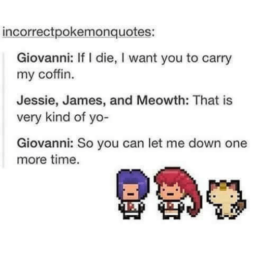 Memes, 🤖, and James: incorrectpokemonquotes:  Giovanni: If l die, l want you to carry  my coffin.  Jessie, James, and Meowth: That is  very kind of yo-  Giovanni: So you can let me down one  more time.