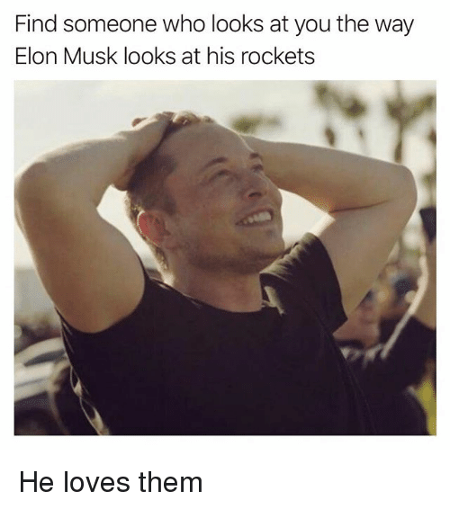 Funny, Elon Musk, and Rockets: ind someone who looks at you the way  Elon Musk looks at his rockets He loves them