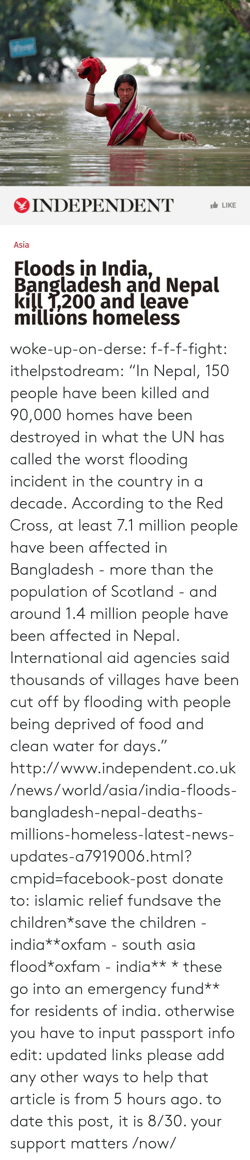 """Bailey Jay, Children, and Facebook: INDEPENDENT LIKE  Asia  Floods in India,  Bangladesh and Nepal  kill T,200 and leave  millions homeless woke-up-on-derse:  f-f-f-fight:  ithelpstodream:  """"In Nepal, 150 people have been killed and 90,000 homes have been destroyed in what the UN has called the worst flooding incident in the country in a decade.  According to the Red Cross, at least 7.1 million people have been affected in Bangladesh - more than the population of Scotland - and around 1.4 million people have been affected in Nepal.  International aid agencies said thousands of villages have been cut off by flooding with people being deprived of food and clean water for days.""""  http://www.independent.co.uk/news/world/asia/india-floods-bangladesh-nepal-deaths-millions-homeless-latest-news-updates-a7919006.html?cmpid=facebook-post  donate to:islamic relief fundsave the children*save the children - india**oxfam - south asia flood*oxfam - india** * these go into an emergency fund** for residents of india. otherwise you have to input passport info edit: updated links please add any other ways to help  that article is from 5 hours ago.  to date this post, it is 8/30. your support matters /now/"""