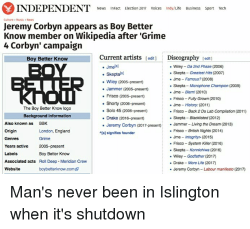 """Drake, England, and Life: INDEPENDENT News  InFact Election 2017 Voices Indy/Life Business Sport Tech  Culture Musica News  Jeremy Corbyn appears as Boy Better  Know member on Wikipedia after """"Grime  4 Corbyn' campaign  Current artists  lediti Discography  tedt1  Boy Better Know  Jmelal  Wiley Da 2nd Phaze (2006)  skepta Greatest Hits (2007)  Skepta  Jme Famous? (2008)  Wiley (2005-present)  Skepta Microphone Champion (2009)  Jammer (2005-present)  Jme Blam (2010)  Frisco (2005-presento  Frisco-Fuly Grown (2010)  Shorty (2006-present)  Jme History (2011)  The Boy Better Know logo  Solo 45 (2006-presen)  Frisco Back 2 Da Lab Compilation (2011)  Background information  Drake (2016-present)  Skepta-Blacklisted (2012)  Also known as  BBK  Jeremy Corbyn (2017-present)  Jammer- Living the Dream (2013)  Origin  Frisco British Nights (2014)  London, England  aj signifies founder  Jme integrity (2015)  Genres  Frisco System Killer (2016)  Years active  2005-preset  nt  Skepta-Konnichiwa (2016)  Labels  Boy Better Know  Wiley Godfather (2017  Associated acts  Roll Deep. Meridian Crew  Drake More Life (2017  Website  boybetterknow.comedr  Jeremy Corbyn-Labour manifesto (2017) Man's never been in Islington when it's shutdown"""