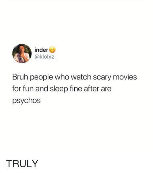 Bruh, Movies, and Watch: inder  @klolxz  Bruh people who watch scary movies  for fun and sleep fine after are  psychos TRULY