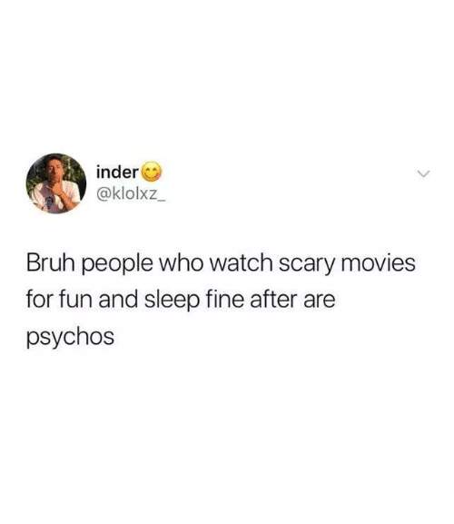 Bruh, Funny, and Movies: inder  @klolxz  Bruh people who watch scary movies  for fun and sleep fine after are  psychos