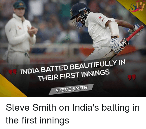 Memes, 🤖, and Smiths: INDIA BATTED BEAUTIFULLY IN  THEIR FIRST INNINGS  STEVE SMITH Steve Smith on India's batting in the first innings