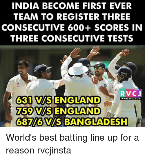 Memes, 🤖, and Bangladesh: INDIA BECOME FIRST EVER  TEAM TO REGISTER THREE  CONSECUTIVE 600+ SCORES IN  THREE CONSECUTIVE TESTS  RVCJ  G31 VISENGLAND  59 VMS ENGLAND  687/6 VIS BANGLADESH World's best batting line up for a reason rvcjinsta