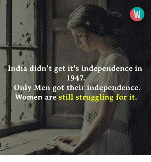 Memes, India, and Women: India didn't get it's independence in  1947.  Only Men got their independence.  Women are still struggling for it.