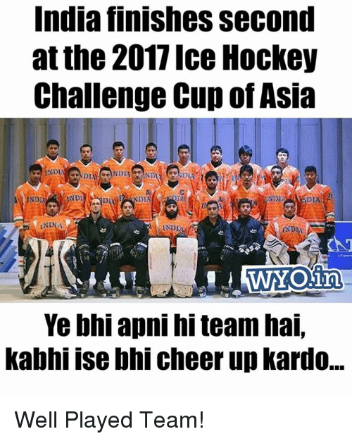 Hockey, Memes, and India: India finishes Second  at the 2017 Ice Hockey  Challenge Cup of Asia  AND  ND11  SWYOlin  Ye bhi apni hi team hai.  kabhi ise bhi cheer up kardo... Well Played Team!