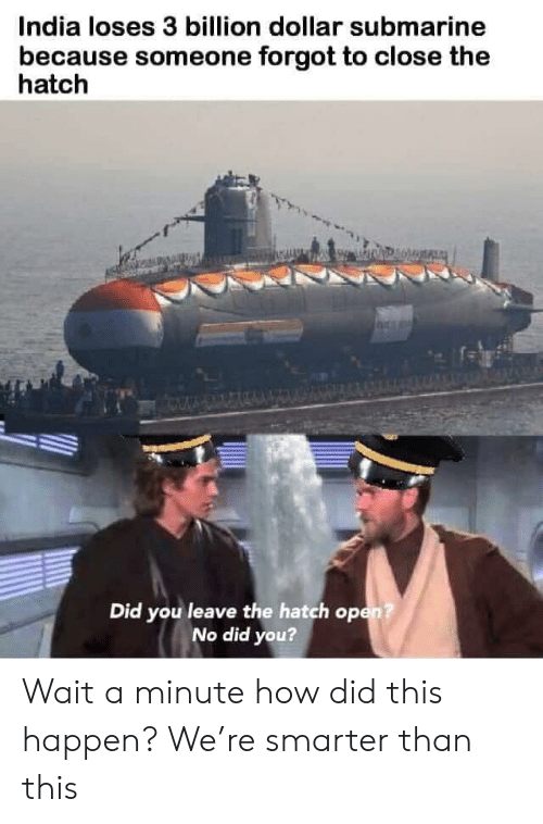 India, How, and Submarine: India loses 3 billion dollar submarine  because someone forgot to close the  hatch  Did you leave the hatch op  No did you? Wait a minute how did this happen? We're smarter than this