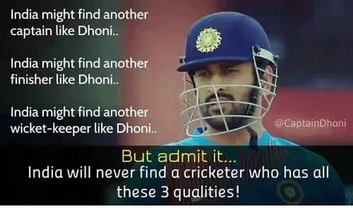 Memes, India, and Never: India might find another  captain like Dhoni..  India might find another  finisher like Dhoni  India might find another  wicket-keeper like Dhoni..  @CaptainDhoni  But admit it.  India will never find a cricketer who has al  these 3 qualities!