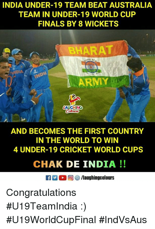 Finals, World Cup, and Australia: INDIA UNDER-19 TEAM BEAT AUSTRALIA  TEAM IN UNDER-19 WORLD CUP  FINALS BY 8 WICKETS  BHARAT  AUGHING  AND BECOMES THE FIRST COUNTRY  IN THE WORLD TO WIN  4 UNDER-19 CRICKET WORLD CUPS  CHAK DE INDIA!! Congratulations #U19TeamIndia :) #U19WorldCupFinal  #IndVsAus