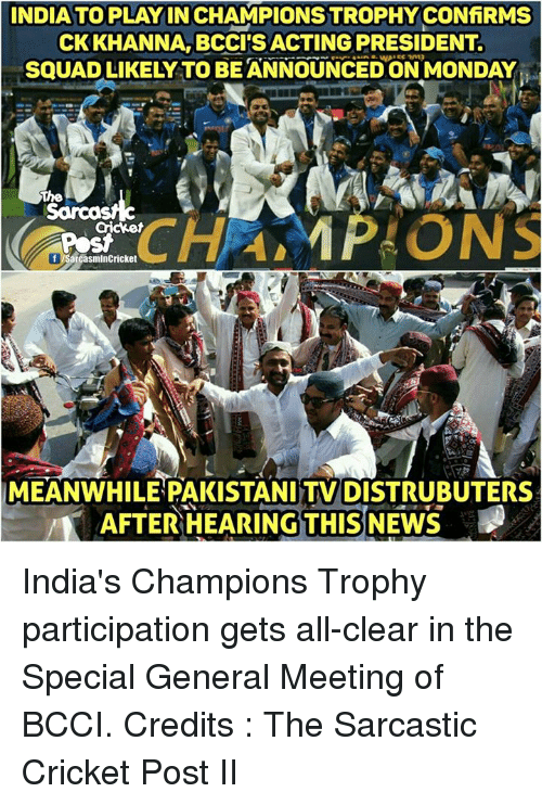 Memes, Squad, and Cricket: INDIAATO PLAY INCHAMPIONSTROPHYCONfiRMS  CK KHANNA, BCCIS ACTING PRESIDENT  SQUAD LIKELY TO BE ANNOUNCED ON MONDAY  The  Cricket  f Sarcasmln Cricket  MEANWHILE PAKISTANINTV DISTRUBUTERS  AFTER HEARING THIS India's Champions Trophy participation gets all-clear in the Special General Meeting of BCCI. Credits : The Sarcastic Cricket Post II