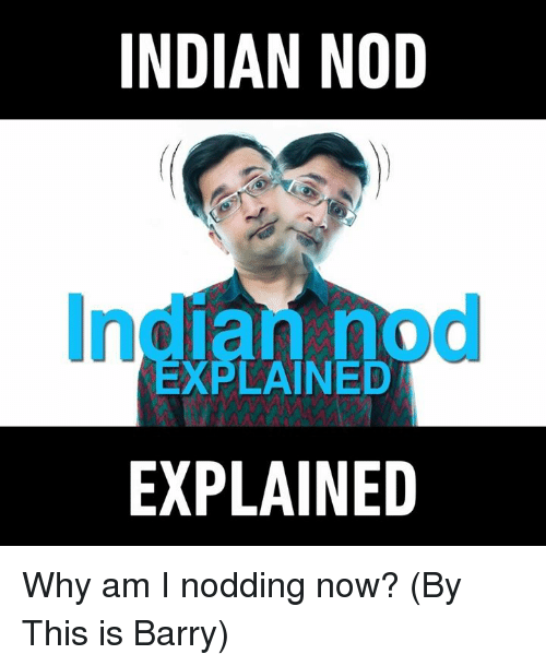 Dank, 🤖, and Indians: INDIAN NOD  EXPLAINED  EXPLAINED Why am I nodding now? (By This is Barry)
