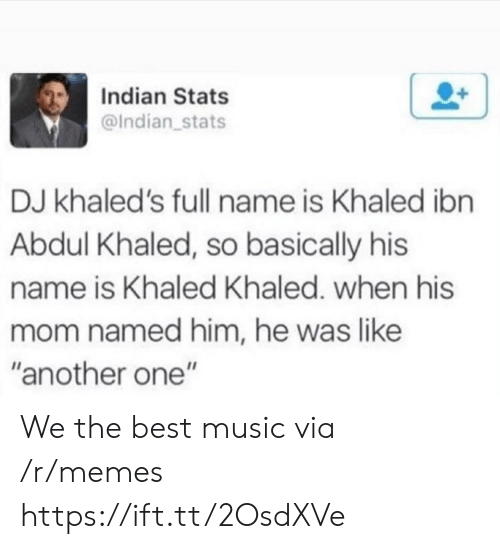 "Another One, Memes, and Music: Indian Stats  @Indian stats  DJ khaled's full name is Khaled ibn  Abdul Khaled, so basically his  name is Khaled Khaled. when his  mom named him, he was like  ""another one"" We the best music via /r/memes https://ift.tt/2OsdXVe"