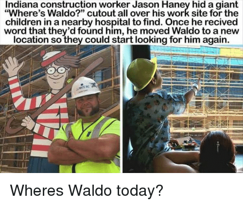 "Children, Work, and Giant: Indiana construction worker Jason Haney hid a giant  ""Where's Waldo?"" cutout all over his work site for the  children in a nearby hospital to find. Once he recived  word that they'd found him, he moved Waldo to a new  location so they could start looking for him again. Wheres Waldo today?"