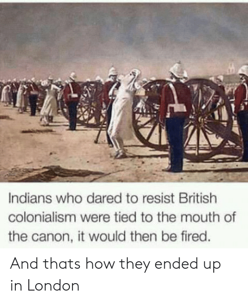 Canon, London, and British: Indians who dared to resist British  colonialism were tied to the mouth of  the canon, it would then be fired. And thats how they ended up in London