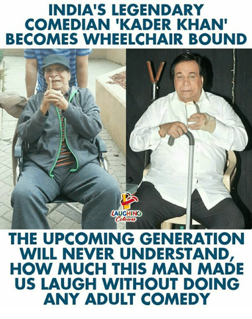 Comedy, Never, and Indianpeoplefacebook: INDIA'S LEGENDARY  COMEDIAN 'KADER KHAN  BECOMES WHEELCHAIR BOUND  AUGHING  THE UPCOMING GENERATION  WILL NEVER UNDERSTAND  HOW MUCH THIS MAN MADE  US LAUGH WITHOUT DOING  ANY ADULT COMEDY