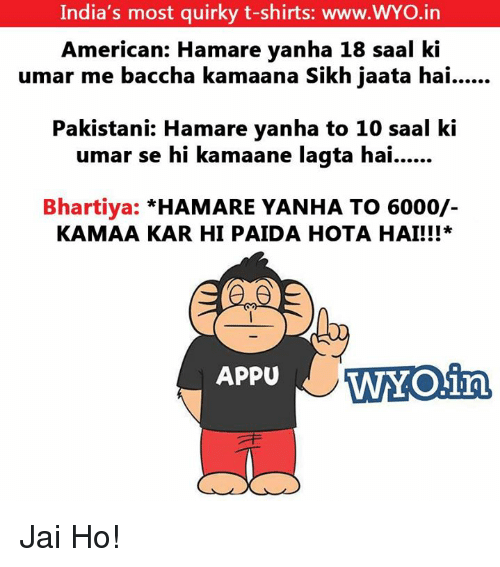 Memes, India, and Sikh: India's most quirky t-shirts: www.WYO.in  American: Hamare vanha 18 saal ki  umar me baccha kamaana Sikh jaata hai  Pakistani: Hamare yanha to 10 saal ki  umar se hi kamaane lagta hai........  Bhartiya:  HAMARE YANHA TO 6000/-  KAMAA KAR HI PAIDA HOTA HAI!!  WOing  APPU Jai Ho!