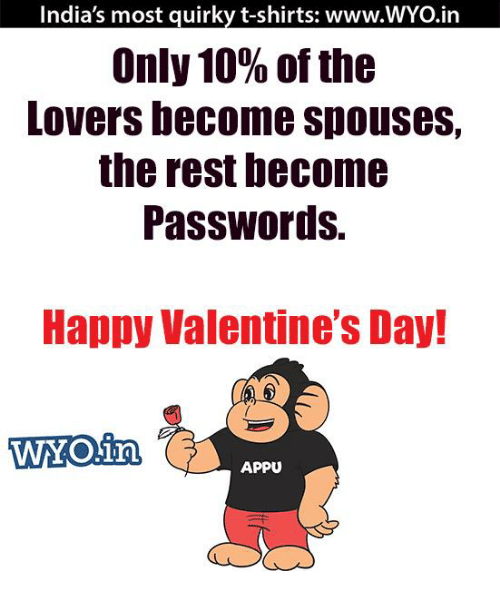 Memes, 🤖, and Quirky: India's most quirky t-shirts: www.WYO.in  Only 10% of the  Lovers become spouses,  the rest become  Passwords.  Happy Valentine's Day!  WOin,  APPU