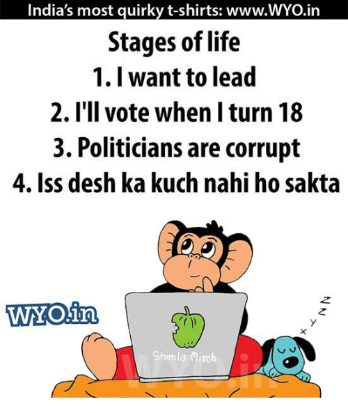 Memes, 🤖, and Iss: India's most quirky t-shirts: www.WYO.in  Stages of life  1. I want to lead  2. I'll vote when I turn 18  3. Politicians are corrupt  4. Iss desh ka kuch nahi ho sakta  WOin,  v.  Shimla Mirch