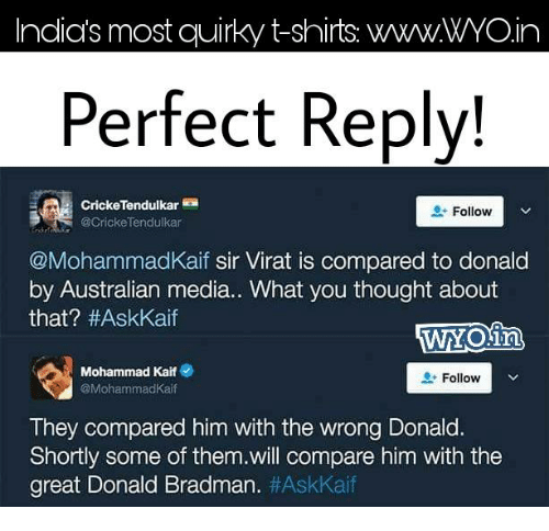 Memes, 🤖, and Media: Indias most quirky t-shirts. WWWWYOin  Perfect Reply!  Follow  V  @Cricke Tendulkar  @MohammadKaif sir Virat is compared to donald  by Australian media.. What you thought about  that? #AskKaif  Mohammad Kaif e  Follow  Mohammad Kaif  They compared him with the wrong Donald.  Shortly some of them.will compare him with the  great Donald Bradman
