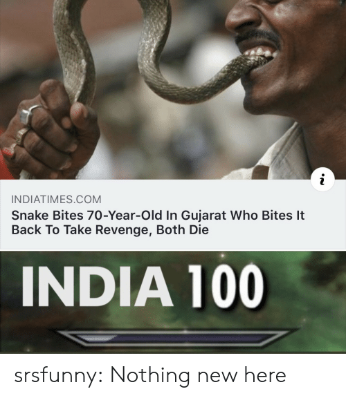 Revenge, Tumblr, and Blog: INDIATIMES COM  Snake Bites 70-Year-Old In Gujarat Who Bites It  Back To Take Revenge, Both Die  INDIA 100 srsfunny:  Nothing new here