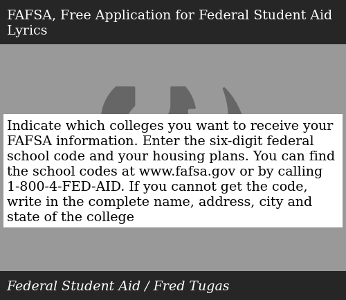 SIZZLE: Indicate which colleges you want to receive your FAFSA information. Enter the six-digit federal school code and your housing plans. You can find the school codes at www.fafsa.gov or by calling 1-800-4-FED-AID. If you cannot get the code, write in the complete name, address, city and state of the college