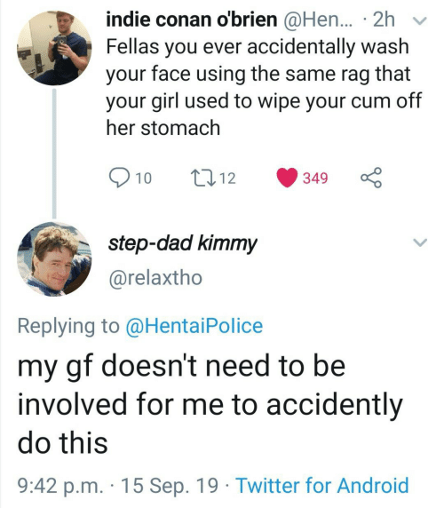 Android, Dad, and Hentai: indie conan o'brien @Hen... 2h  Fellas you ever accidentally wash  face using the same rag  that  your  your girl used to wipe your cum off  her stomach  10  t12  349  step-dad kimmy  @relaxtho  Replying to @Hentai Police  my gf doesn't need to be  involved for me to accidently  do this  9:42 p.m. 15 Sep. 19 Twitter for Android