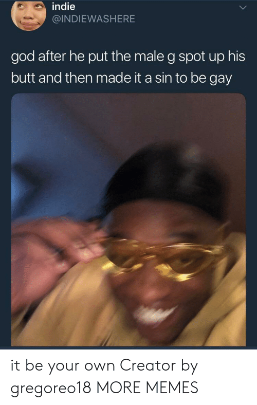 Butt, Dank, and God: indie  @INDIEWASHERE  god after he put the male g spot up his  butt and then made it a sin to be gay it be your own Creator by gregoreo18 MORE MEMES