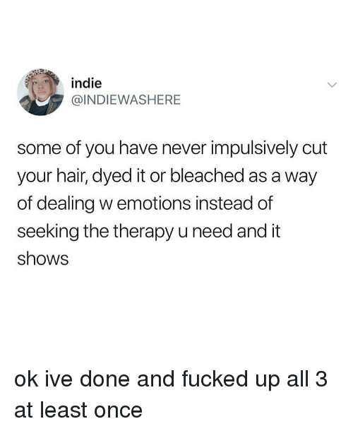 Memes, Hair, and Never: indie  @INDIEWASHERE  some of you have never impulsively cut  your hair, dyed it or bleached as a way  of dealing w emotions instead of  seeking the therapy u need and it  shows ok ive done and fucked up all 3 at least once