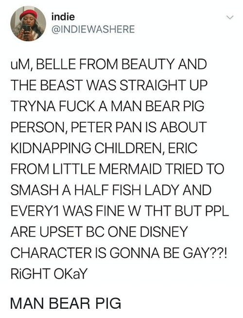 Children, Disney, and Peter Pan: indie  @INDIEWASHERE  uM, BELLE FROM BEAUTY AND  THE BEAST WAS STRAIGHT UP  TRYNA FUCK A MAN BEAR PIG  PERSON, PETER PAN IS ABOUT  KIDNAPPING CHILDREN, ERIC  FROM LITTLE MERMAID TRIED TO  SMASHA HALF FISH LADY AND  EVERY1 WAS FINE W THT BUT PPL  ARE UPSET BC ONE DISNEY  CHARACTER IS GONNA BE GAY??!  RiGHT OKaY MAN BEAR PIG