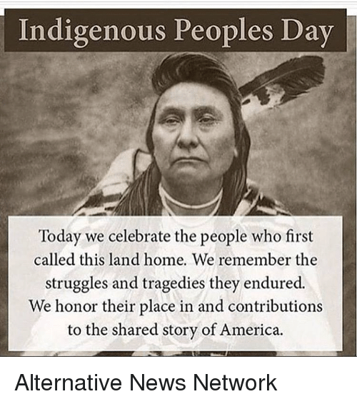 America, Memes, and News: Indigenous Peoples Day  Today we celebrate the people who first  called this land home. We remember the  struggles and tragedies they endured.  We honor their place in and contributions  to the shared story of America. Alternative News Network