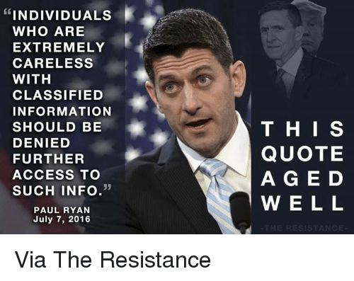 Memes, July 7, and 🤖: INDIVIDUALS  WHO ARE  EXTREMELY  CARELESS  WITH  CLASSIFIED  INFORMATION  SHOULD BE  DENIED  FURTHER  ACCESS TO  33  SUCH INFO  PAUL RYAN  July 7, 2016  THIS  QUOTE  A G E D  W E L L  RESIST Via The Resistance
