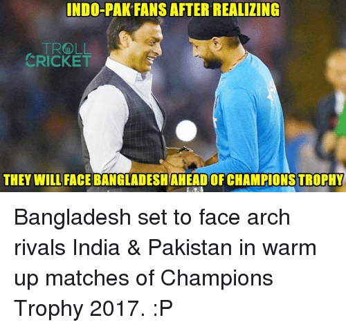 Memes, Troll, and Cricket: INDO-PAK FANS AFTER REALIZING  TROLL  CRICKET  THEY WILL FACE BANGLADESH AHEADOF CHAMPIONS TROPHY Bangladesh set to face arch rivals India & Pakistan in warm up matches of Champions Trophy 2017. :P  <aVAn>