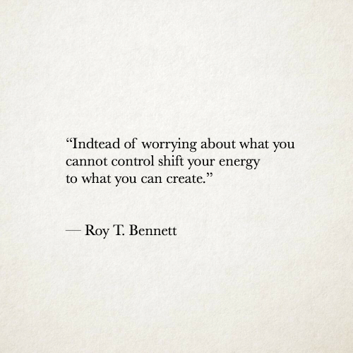 """Energy, Control, and Create: '""""Indtead of worrying about what you  cannot control shift your energy  to what you can create.""""  Roy T. Bennett"""