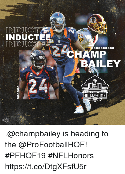 "Football, Memes, and Broncos: INDUC  INDUCTEE  BRONCOS  ""CHAMP  Riddel  BAILEY  BRONCOS  PRO FOOTBALL  HALLOF FAME  NTON.OH  CA .@champbailey is heading to the @ProFootballHOF! #PFHOF19 #NFLHonors https://t.co/DtgXFsfU5r"