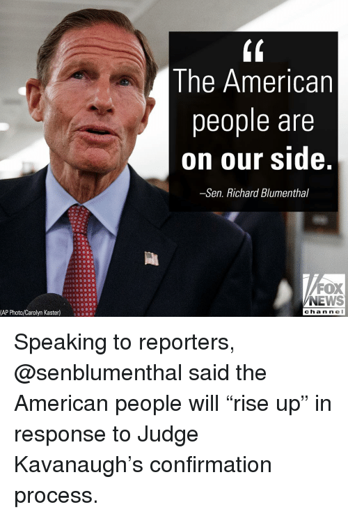 """Memes, News, and American: Ine American  people are  on our side.  -Sen. Richard Blumenthal  FOX  NEWS  (AP Photo/Carolyn Kaster)  cha n ne Speaking to reporters, @senblumenthal said the American people will """"rise up"""" in response to Judge Kavanaugh's confirmation process."""