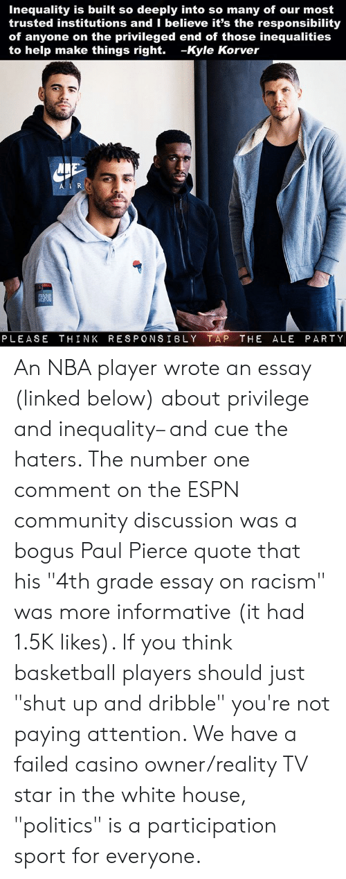 "Basketball, Community, and Espn: Inequality is built so deeply into so many of our most  trusted institutions and I believe it's the responsibility  of anyone on the privileged end of those inequalities  to help make things right. -Kyle Korver  PLEASE THINK RESPONSIBLY TAP THE ALE PARTY An NBA player wrote an essay (linked below) about privilege and inequality– and cue the haters. The number one comment on the ESPN community discussion was a bogus Paul Pierce quote that his ""4th grade essay on racism"" was more informative (it had 1.5K likes). If you think basketball players should just ""shut up and dribble"" you're not paying attention. We have a failed casino owner/reality TV star in the white house, ""politics"" is a participation sport for everyone."