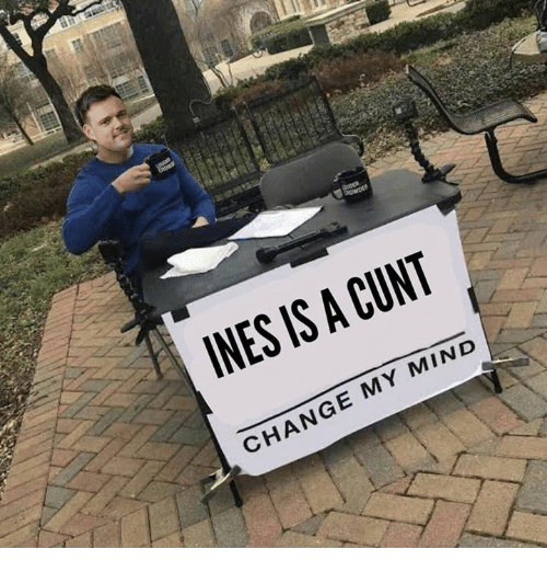 Memes, Cunt, and Change: INES IS A CUNT  CHANGE MY MIND