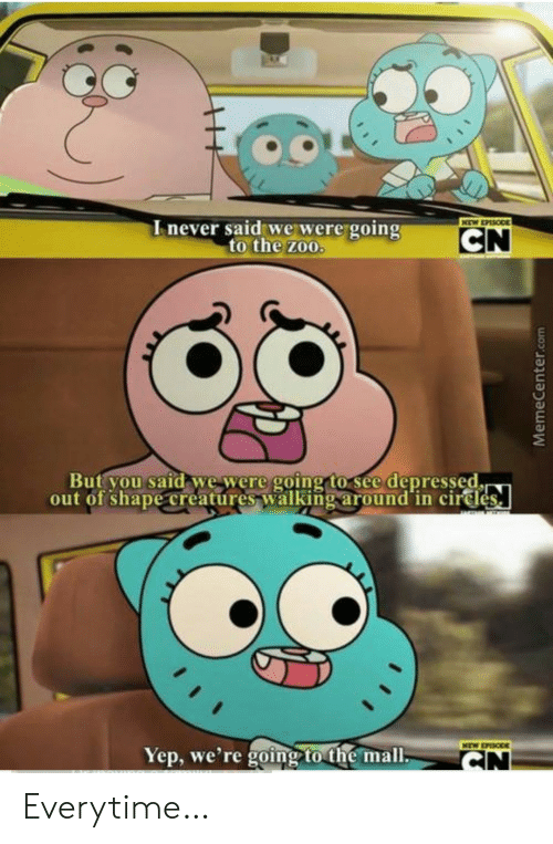 Zoo, Creatures, and Com: Inever said we were going  to the zoo.  NEW EPASODE  CN  But you said we were going to see depressed.  out of shape creatures walking around in cirdes  NEW EPISODE  Yep, we're going to the mall.  CN  MemeCenter.com Everytime…