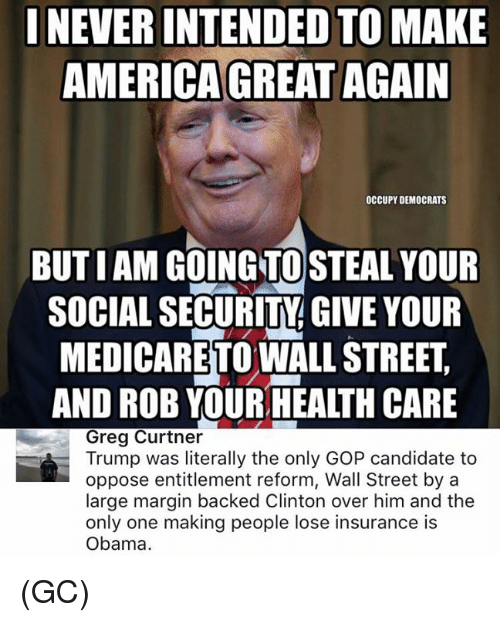 Memes, Candide, and Entitled: INEVERINTENDED TO MAKE  AMERICA GREAT AGAIN  OCCUPY DEMOCRATS  BUTIAM GOING TO STEAL YOUR  SOCIAL SECURITY GIVE YOUR  MEDICARETOWALLSTREET  AND ROB YOURHEALTH CARE  Greg Curtner  Trump was literally the only GOP candidate to  oppose entitlement reform, Wall Street by a  large margin backed Clinton over him and the  only one making people lose insurance is  Obama. (GC)