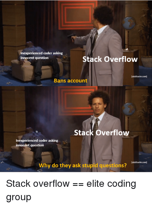 Asking, Ask, and Com: Inexperienced coder asking  innocent question  Stack Overflow  adultswim.com  Bans account  Stack Overflow  Inexperienced coder asking  innocent question  adultswim.com  Why do they ask stupid questions? Stack overflow == elite coding group