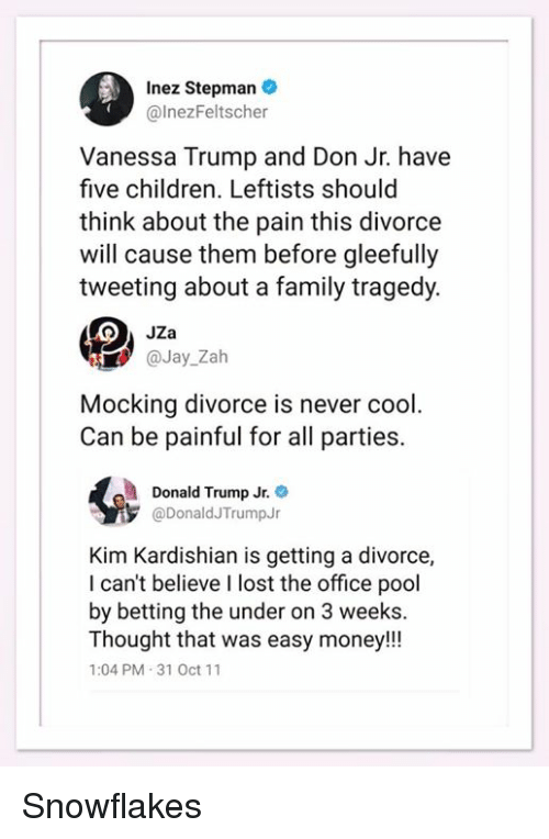 Children, Donald Trump, and Family: Inez Stepman .  @lnezFeltscher  Vanessa Trump and Don Jr. have  five children. Leftists should  think about the pain this divorce  will cause them before gleefully  tweeting about a family tragedy.  aJay_Zah  Mocking divorce is never cool.  Can be painful for all parties.  Donald Trump Jr.  @DonaldJTrumpJ  Kim Kardishian is getting a divorce,  I can't believe I lost the office pool  by betting the under on 3 weeks.  Thought that was easy money!!!  1:04 PM 31 Oct 11 Snowflakes