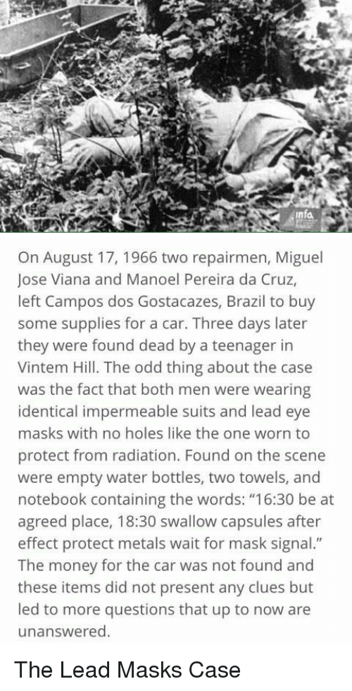 "Memes, Notebook, and Brazil: Infa   On August 17, 1966 two repairmen, Miguel  Jose Viana and Manoel Pereira da Cruz,  left Campos dos Gostacazes, Brazil to buy  some supplies for a car. Three days later  they were found dead by a teenager in  Vintem Hill. The odd thing about the case  was the fact that both men were wearing  identical impermeable suits and lead eye  masks with no holes like the one worn to  protect from radiation. Found on the scene  were empty water bottles, two towels, and  notebook containing the words: ""16:30 be at  agreed place, 18:30 swallow capsules after  effect protect metals wait for mask signal.""  The money for the car was not found and  these items did not present any clues but  led to more questions that up to now are  unanswered. The Lead Masks Case"